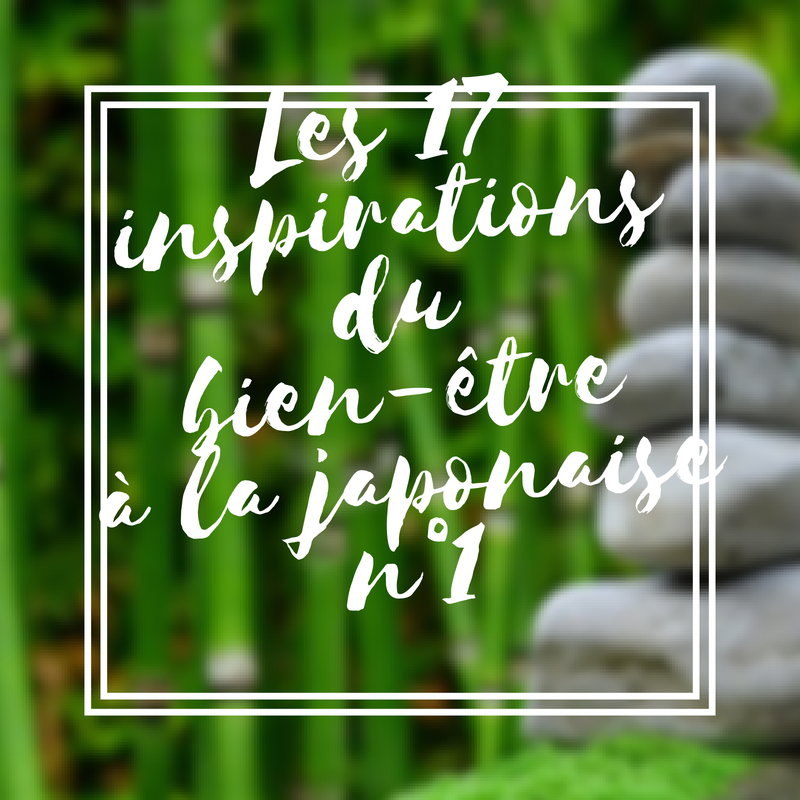 Les 17 inspirations du bien-être à la japonaise n°1